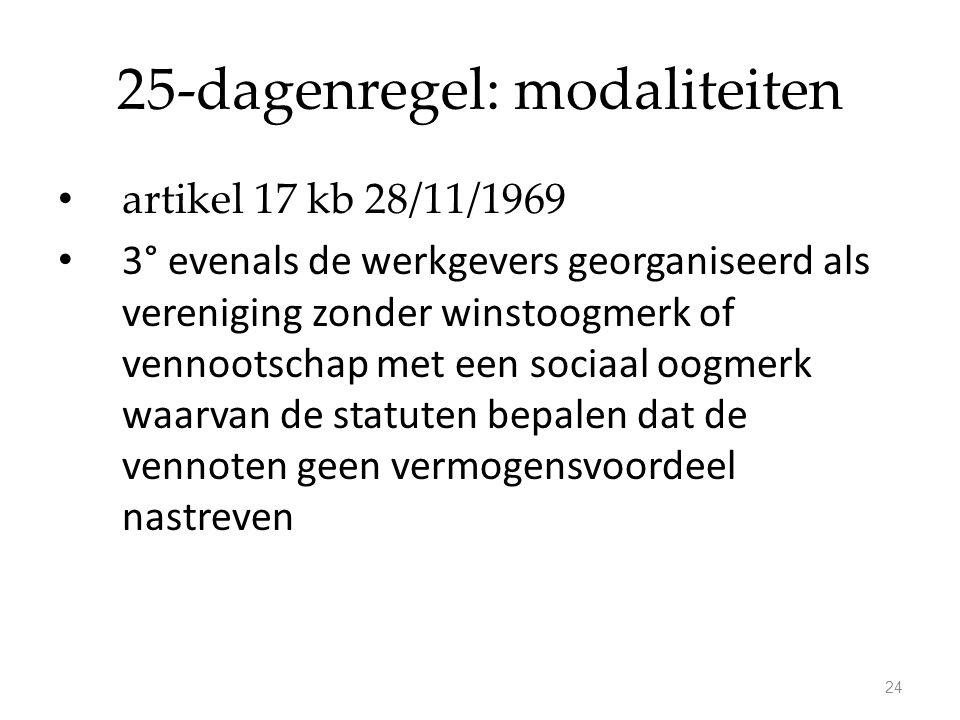 25-dagenregel: modaliteiten artikel 17 kb 28/11/1969 3° evenals de werkgevers georganiseerd als vereniging zonder winstoogmerk of vennootschap met een sociaal oogmerk waarvan de statuten bepalen dat de vennoten geen vermogensvoordeel nastreven 24