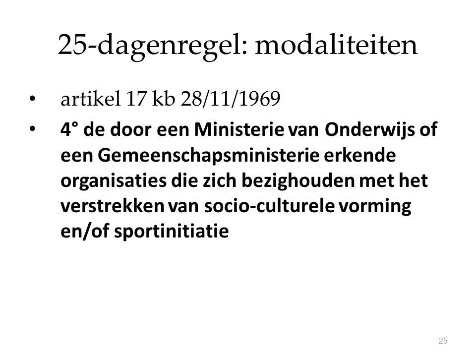 25-dagenregel: modaliteiten artikel 17 kb 28/11/1969 4° de door een Ministerie van Onderwijs of een Gemeenschapsministerie erkende organisaties die zich bezighouden met het verstrekken van socio-culturele vorming en/of sportinitiatie 25