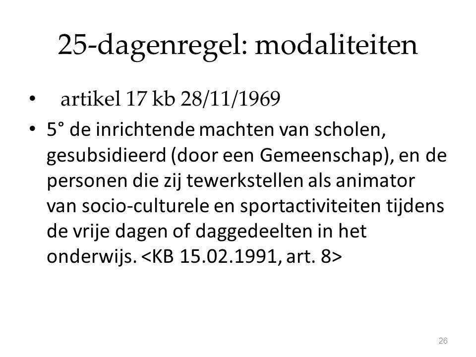 25-dagenregel: modaliteiten artikel 17 kb 28/11/1969 5° de inrichtende machten van scholen, gesubsidieerd (door een Gemeenschap), en de personen die zij tewerkstellen als animator van socio-culturele en sportactiviteiten tijdens de vrije dagen of daggedeelten in het onderwijs.