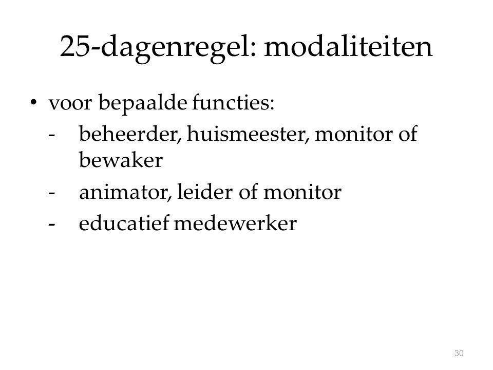 25-dagenregel: modaliteiten voor bepaalde functies: - beheerder, huismeester, monitor of bewaker -animator, leider of monitor -educatief medewerker 30