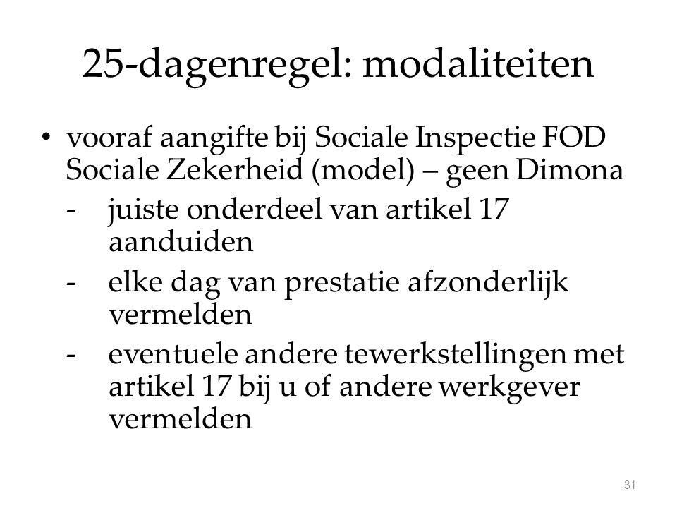 25-dagenregel: modaliteiten vooraf aangifte bij Sociale Inspectie FOD Sociale Zekerheid (model) – geen Dimona -juiste onderdeel van artikel 17 aanduiden -elke dag van prestatie afzonderlijk vermelden -eventuele andere tewerkstellingen met artikel 17 bij u of andere werkgever vermelden 31