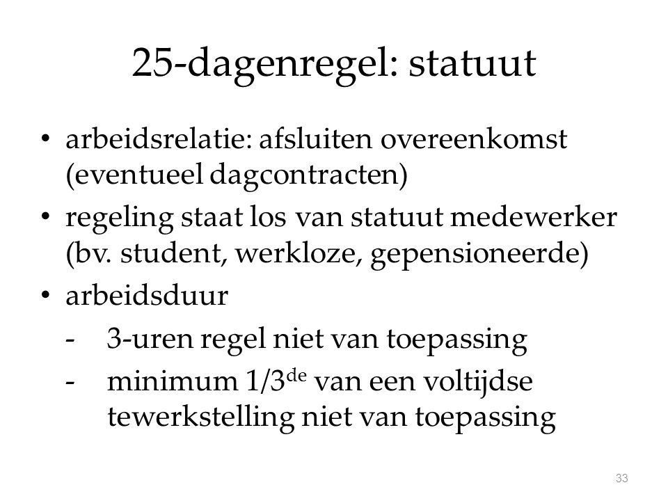 25-dagenregel: statuut arbeidsrelatie: afsluiten overeenkomst (eventueel dagcontracten) regeling staat los van statuut medewerker (bv. student, werklo