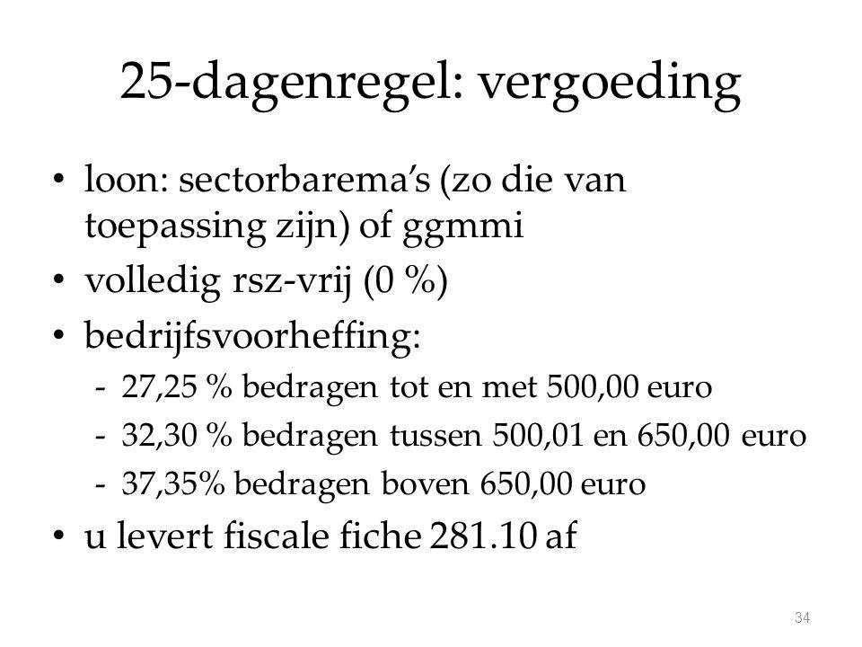 25-dagenregel: vergoeding loon: sectorbarema's (zo die van toepassing zijn) of ggmmi volledig rsz-vrij (0 %) bedrijfsvoorheffing: -27,25 % bedragen tot en met 500,00 euro -32,30 % bedragen tussen 500,01 en 650,00 euro -37,35% bedragen boven 650,00 euro u levert fiscale fiche 281.10 af 34
