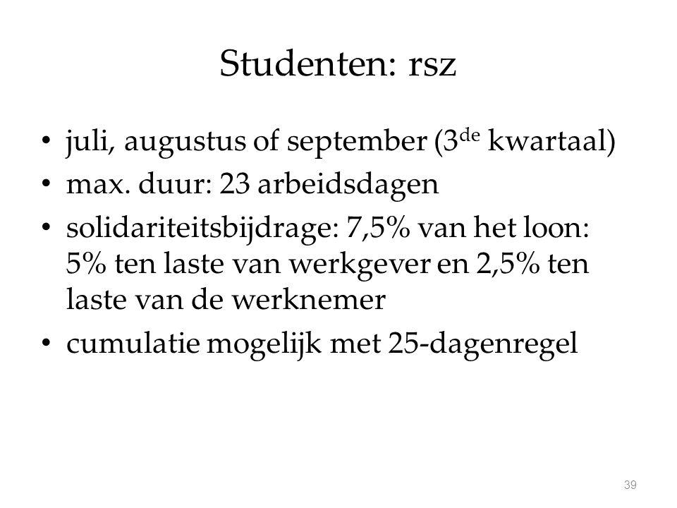 Studenten: rsz juli, augustus of september (3 de kwartaal) max. duur: 23 arbeidsdagen solidariteitsbijdrage: 7,5% van het loon: 5% ten laste van werkg