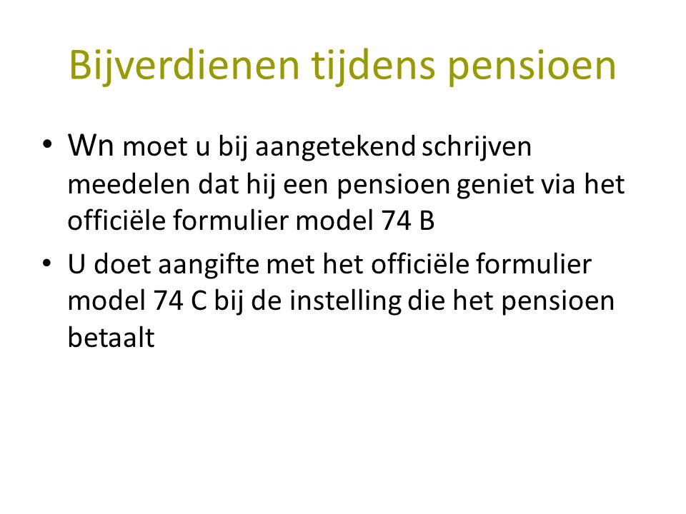 Bijverdienen tijdens pensioen Wn moet u bij aangetekend schrijven meedelen dat hij een pensioen geniet via het officiële formulier model 74 B U doet aangifte met het officiële formulier model 74 C bij de instelling die het pensioen betaalt