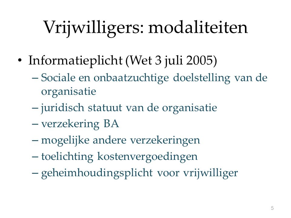 Vrijwilligers: modaliteiten Informatieplicht (Wet 3 juli 2005) – Sociale en onbaatzuchtige doelstelling van de organisatie – juridisch statuut van de organisatie – verzekering BA – mogelijke andere verzekeringen – toelichting kostenvergoedingen – geheimhoudingsplicht voor vrijwilliger 5