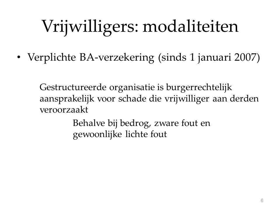 Vrijwilligers: modaliteiten Verplichte BA-verzekering (sinds 1 januari 2007) Gestructureerde organisatie is burgerrechtelijk aansprakelijk voor schade die vrijwilliger aan derden veroorzaakt Behalve bij bedrog, zware fout en gewoonlijke lichte fout 6