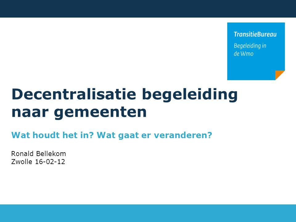 Decentralisatie begeleiding naar gemeenten Wat houdt het in? Wat gaat er veranderen? Ronald Bellekom Zwolle 16-02-12
