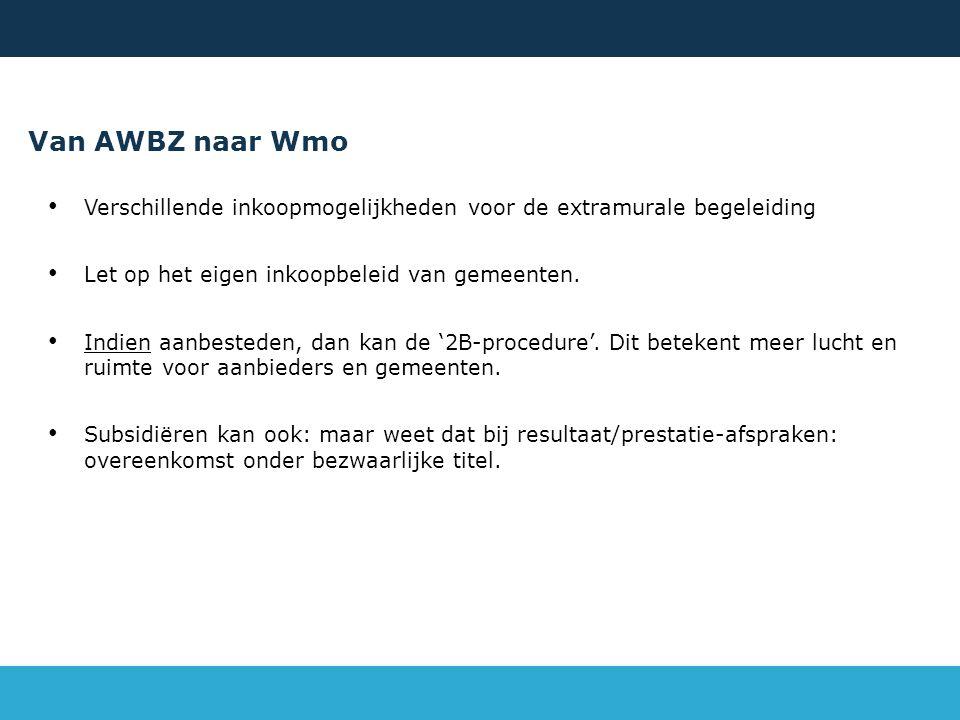 Van AWBZ naar Wmo Verschillende inkoopmogelijkheden voor de extramurale begeleiding Let op het eigen inkoopbeleid van gemeenten. Indien aanbesteden, d