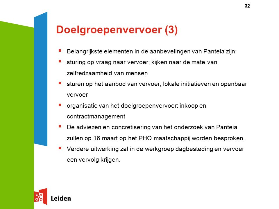 Doelgroepenvervoer (3)  Belangrijkste elementen in de aanbevelingen van Panteia zijn:  sturing op vraag naar vervoer; kijken naar de mate van zelfredzaamheid van mensen  sturen op het aanbod van vervoer; lokale initiatieven en openbaar vervoer  organisatie van het doelgroepenvervoer: inkoop en contractmanagement  De adviezen en concretisering van het onderzoek van Panteia zullen op 16 maart op het PHO maatschappij worden besproken.