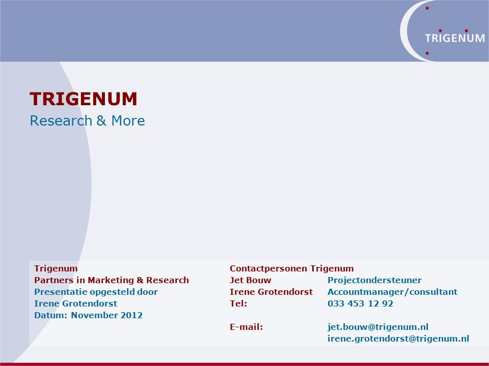 TRIGENUM Research & More TrigenumContactpersonen Trigenum Partners in Marketing & ResearchJet BouwProjectondersteuner Presentatie opgesteld doorIrene