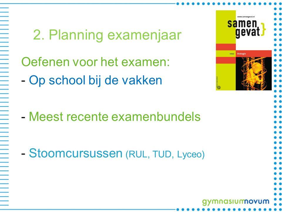 2. Planning examenjaar Oefenen voor het examen: - Op school bij de vakken - Meest recente examenbundels - Stoomcursussen (RUL, TUD, Lyceo)