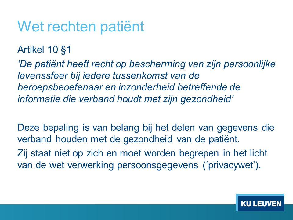 Wet rechten patiënt Artikel 10 §1 'De patiënt heeft recht op bescherming van zijn persoonlijke levenssfeer bij iedere tussenkomst van de beroepsbeoefenaar en inzonderheid betreffende de informatie die verband houdt met zijn gezondheid' Deze bepaling is van belang bij het delen van gegevens die verband houden met de gezondheid van de patiënt.