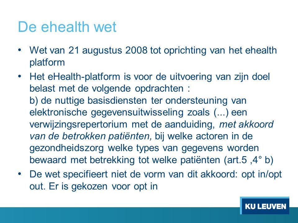 De ehealth wet Wet van 21 augustus 2008 tot oprichting van het ehealth platform Het eHealth-platform is voor de uitvoering van zijn doel belast met de volgende opdrachten : b) de nuttige basisdiensten ter ondersteuning van elektronische gegevensuitwisseling zoals (...) een verwijzingsrepertorium met de aanduiding, met akkoord van de betrokken patiënten, bij welke actoren in de gezondheidszorg welke types van gegevens worden bewaard met betrekking tot welke patiënten (art.5,4° b) De wet specifieert niet de vorm van dit akkoord: opt in/opt out.