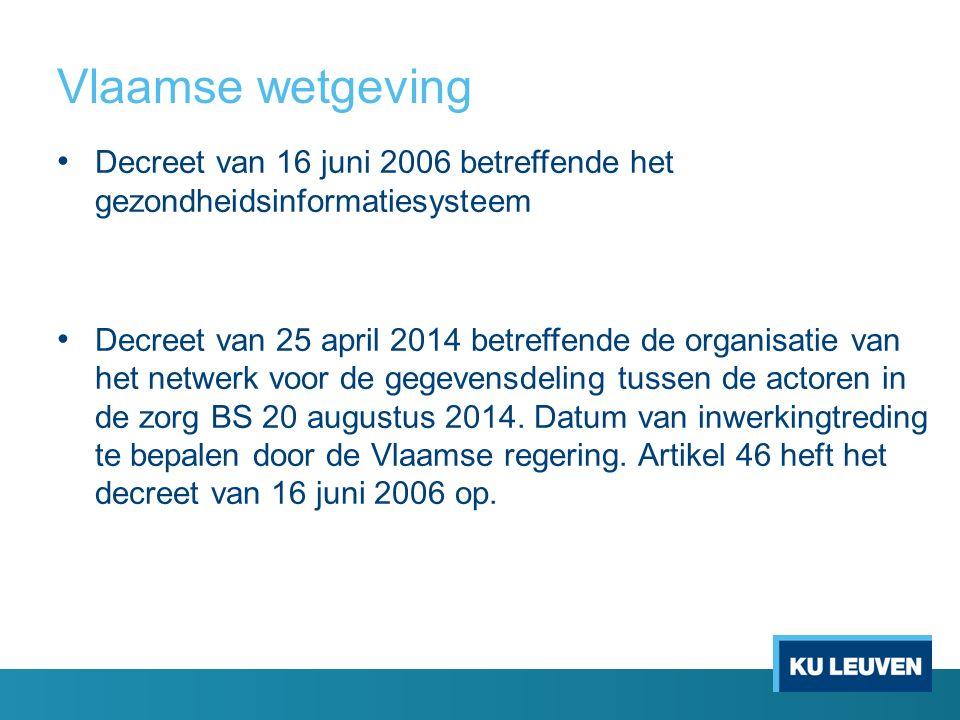 Decreet van 16 juni 2006 betreffende het gezondheidsinformatiesysteem Decreet van 25 april 2014 betreffende de organisatie van het netwerk voor de gegevensdeling tussen de actoren in de zorg BS 20 augustus 2014.