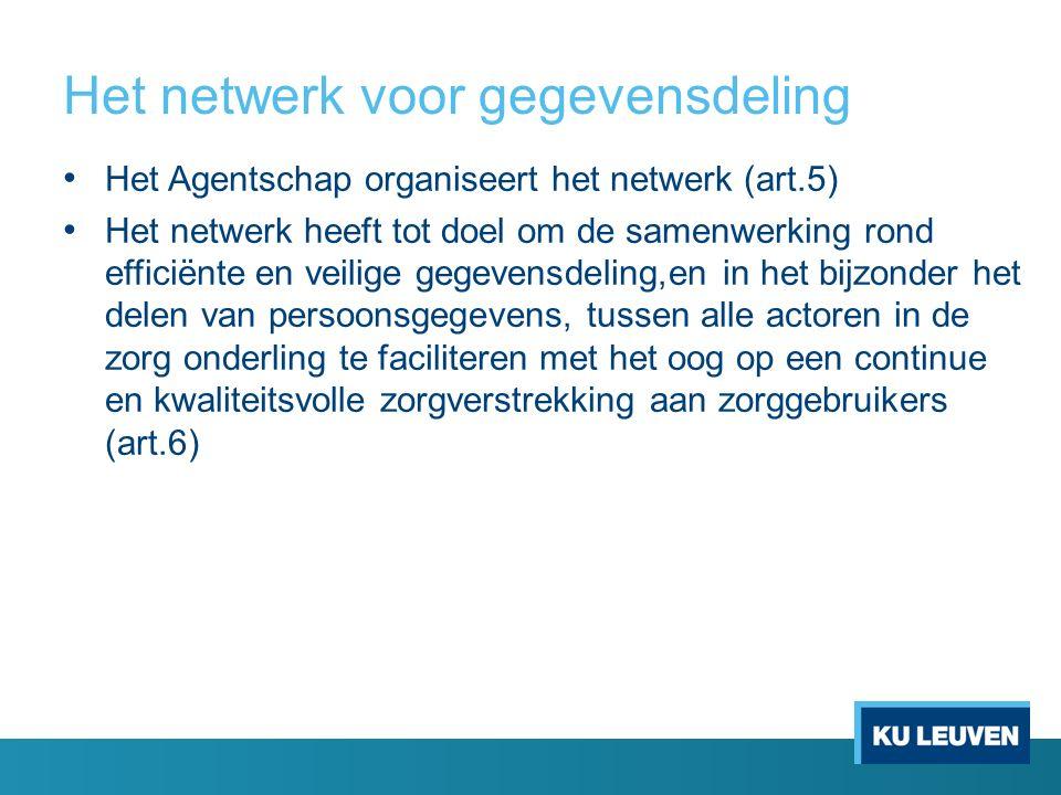 Het netwerk voor gegevensdeling Het Agentschap organiseert het netwerk (art.5) Het netwerk heeft tot doel om de samenwerking rond efficiënte en veilige gegevensdeling,en in het bijzonder het delen van persoonsgegevens, tussen alle actoren in de zorg onderling te faciliteren met het oog op een continue en kwaliteitsvolle zorgverstrekking aan zorggebruikers (art.6)