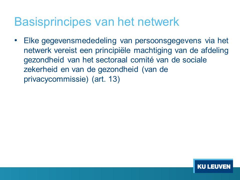 Basisprincipes van het netwerk Elke gegevensmededeling van persoonsgegevens via het netwerk vereist een principiële machtiging van de afdeling gezondheid van het sectoraal comité van de sociale zekerheid en van de gezondheid (van de privacycommissie) (art.