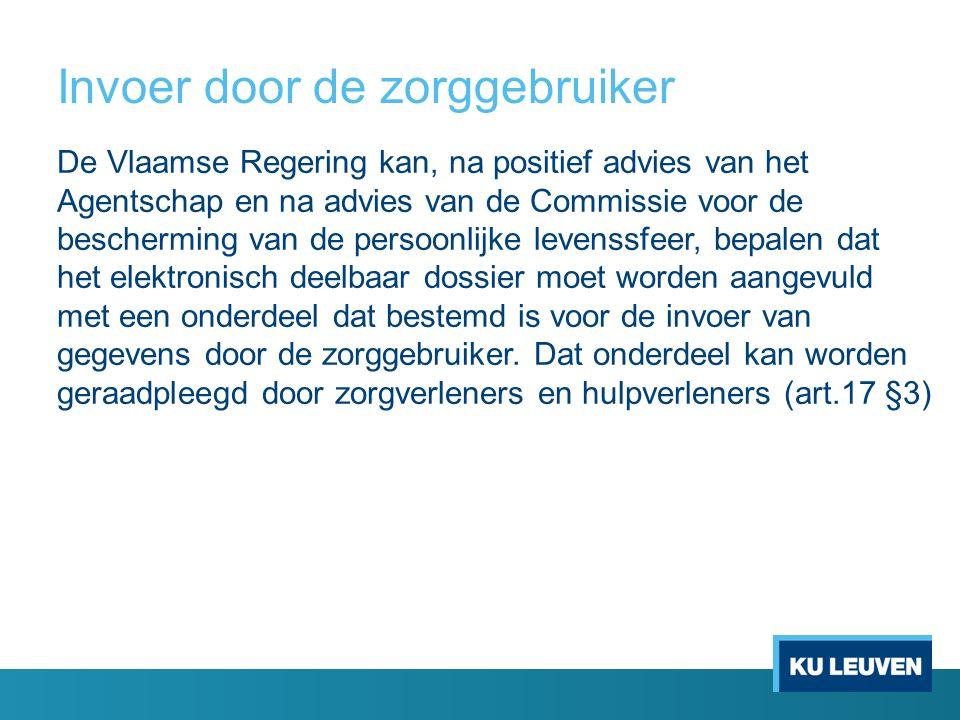 Invoer door de zorggebruiker De Vlaamse Regering kan, na positief advies van het Agentschap en na advies van de Commissie voor de bescherming van de persoonlijke levenssfeer, bepalen dat het elektronisch deelbaar dossier moet worden aangevuld met een onderdeel dat bestemd is voor de invoer van gegevens door de zorggebruiker.