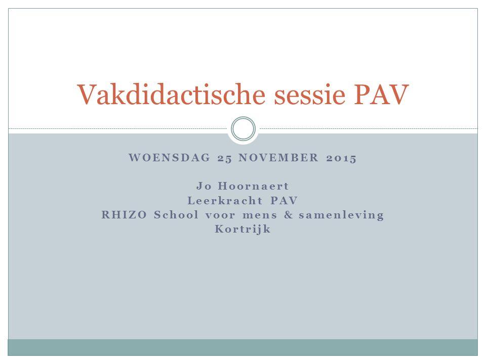 WOENSDAG 25 NOVEMBER 2015 Jo Hoornaert Leerkracht PAV RHIZO School voor mens & samenleving Kortrijk Vakdidactische sessie PAV