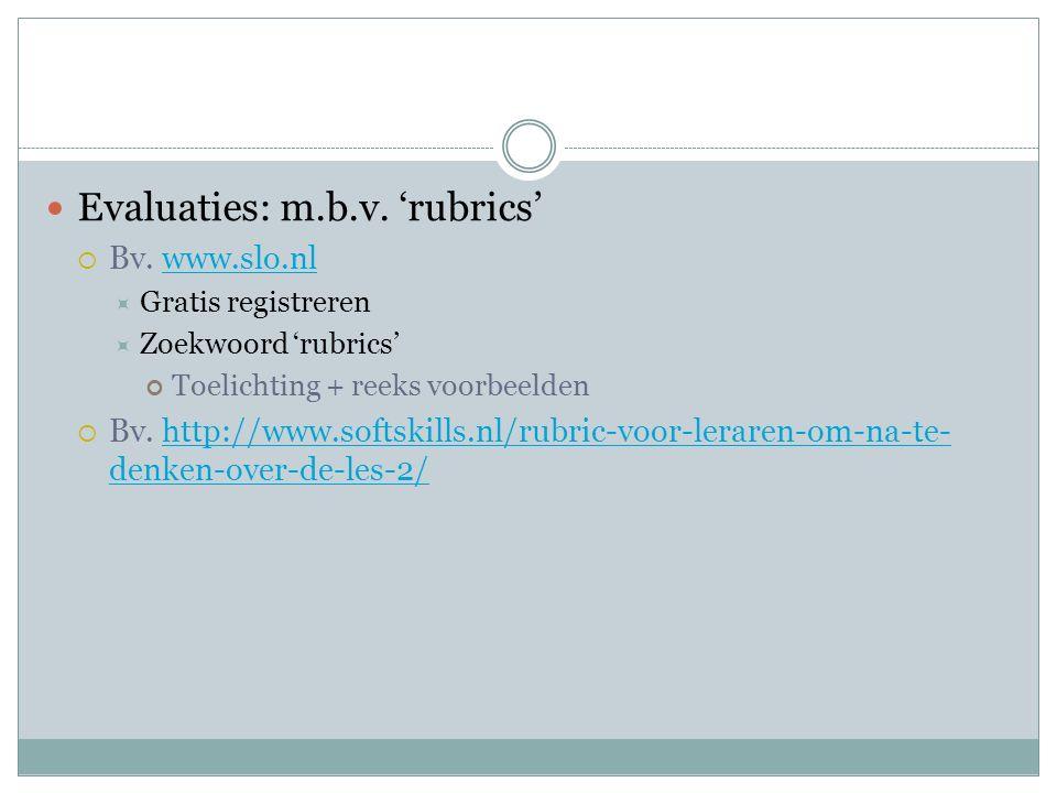 Evaluaties: m.b.v. 'rubrics'  Bv. www.slo.nlwww.slo.nl  Gratis registreren  Zoekwoord 'rubrics' Toelichting + reeks voorbeelden  Bv. http://www.so
