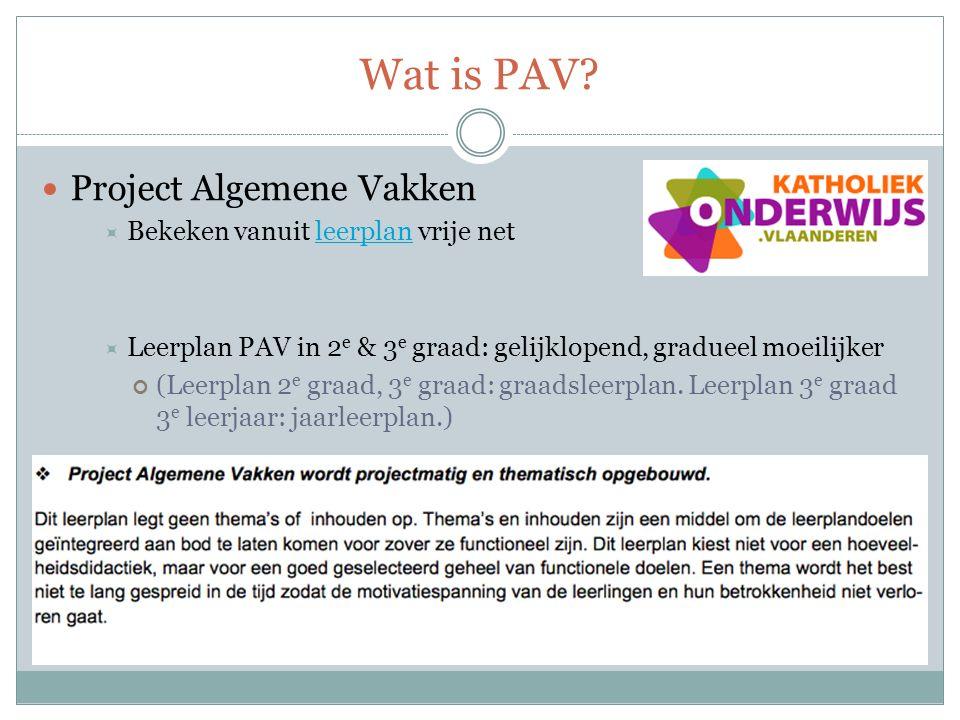 Wat is PAV? Project Algemene Vakken  Bekeken vanuit leerplan vrije netleerplan  Leerplan PAV in 2 e & 3 e graad: gelijklopend, gradueel moeilijker (