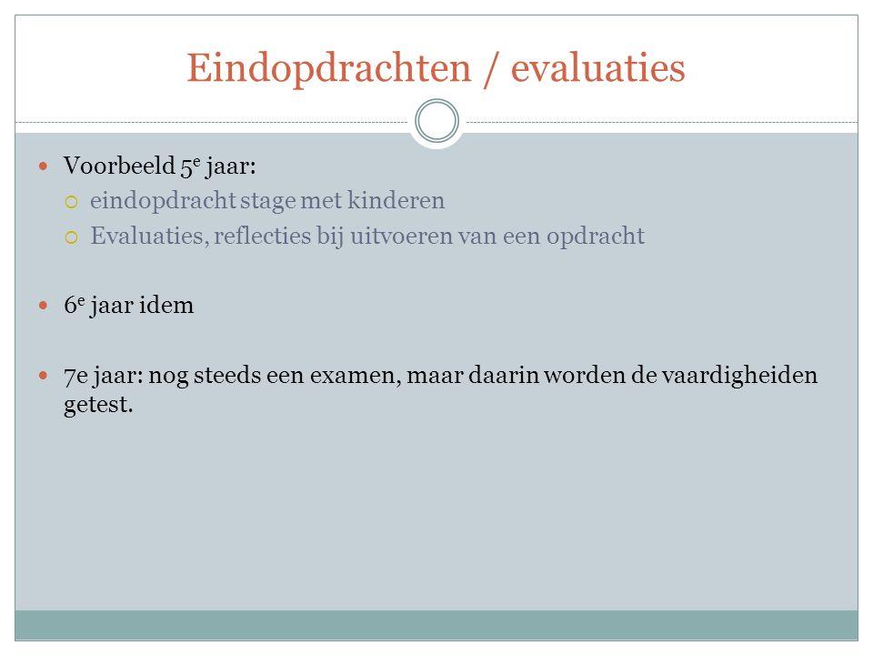 Eindopdrachten / evaluaties Voorbeeld 5 e jaar:  eindopdracht stage met kinderen  Evaluaties, reflecties bij uitvoeren van een opdracht 6 e jaar idem 7e jaar: nog steeds een examen, maar daarin worden de vaardigheiden getest.