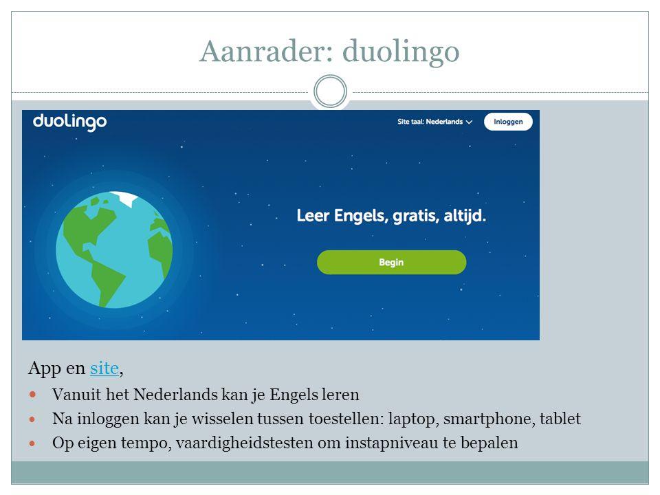 Aanrader: duolingo App en site,site Vanuit het Nederlands kan je Engels leren Na inloggen kan je wisselen tussen toestellen: laptop, smartphone, tablet Op eigen tempo, vaardigheidstesten om instapniveau te bepalen
