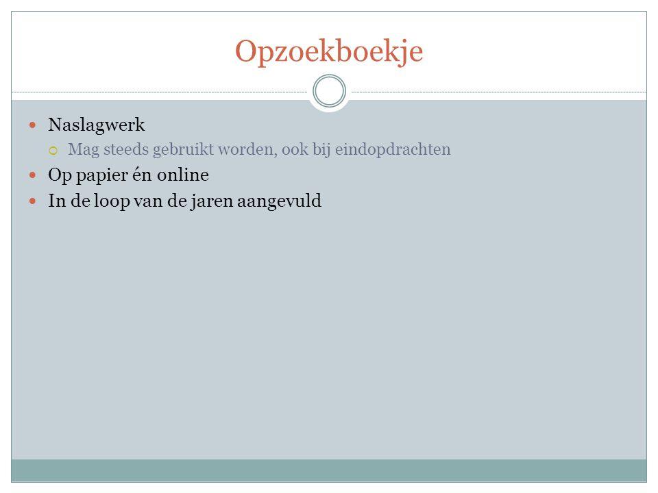 Opzoekboekje Naslagwerk  Mag steeds gebruikt worden, ook bij eindopdrachten Op papier én online In de loop van de jaren aangevuld