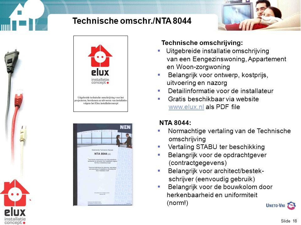 Slide 18 Technische omschr./NTA 8044 Technische omschrijving:  Uitgebreide installatie omschrijving van een Eengezinswoning, Appartement en Woon-zorgwoning  Belangrijk voor ontwerp, kostprijs, uitvoering en nazorg  Detailinformatie voor de installateur  Gratis beschikbaar via website www.elux.nl als PDF filewww.elux.nl NTA 8044:  Normachtige vertaling van de Technische omschrijving  Vertaling STABU ter beschikking  Belangrijk voor de opdrachtgever (contractgegevens)  Belangrijk voor architect/bestek- schrijver (eenvoudig gebruik)  Belangrijk voor de bouwkolom door herkenbaarheid en uniformiteit (norm!)