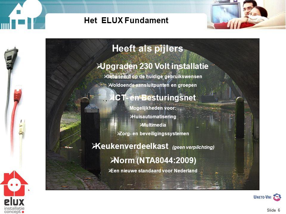 Slide 6 Het ELUX Fundament  Upgraden 230 Volt installatie  Gebaseerd op de huidige gebruikswensen  Voldoende aansluitpunten en groepen  ICT- en Besturingsnet Mogelijkheden voor:  Huisautomatisering  Multimedia  Zorg- en beveiligingssystemen  Keukenverdeelkast (geen verplichting)  Norm (NTA8044:2009)  Een nieuwe standaard voor Nederland Heeft als pijlers