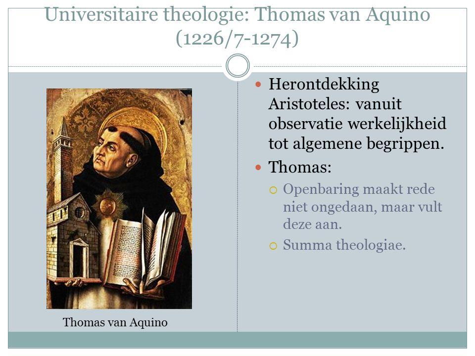 Universitaire theologie: Thomas van Aquino (1226/7-1274) Herontdekking Aristoteles: vanuit observatie werkelijkheid tot algemene begrippen.