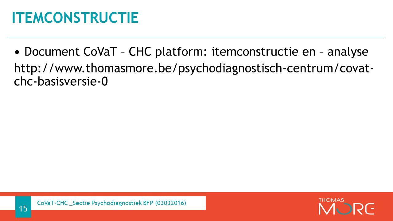 Document CoVaT – CHC platform: itemconstructie en – analyse http://www.thomasmore.be/psychodiagnostisch-centrum/covat- chc-basisversie-0 ITEMCONSTRUCTIE 15 CoVaT-CHC _Sectie Psychodiagnostiek BFP (03032016)