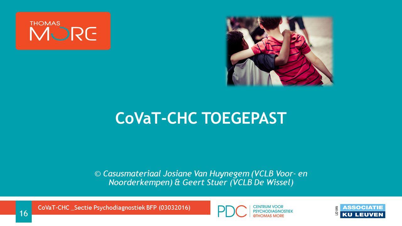 © Casusmateriaal Josiane Van Huynegem (VCLB Voor- en Noorderkempen) & Geert Stuer (VCLB De Wissel) CoVaT-CHC TOEGEPAST CoVaT-CHC _Sectie Psychodiagnostiek BFP (03032016) 16