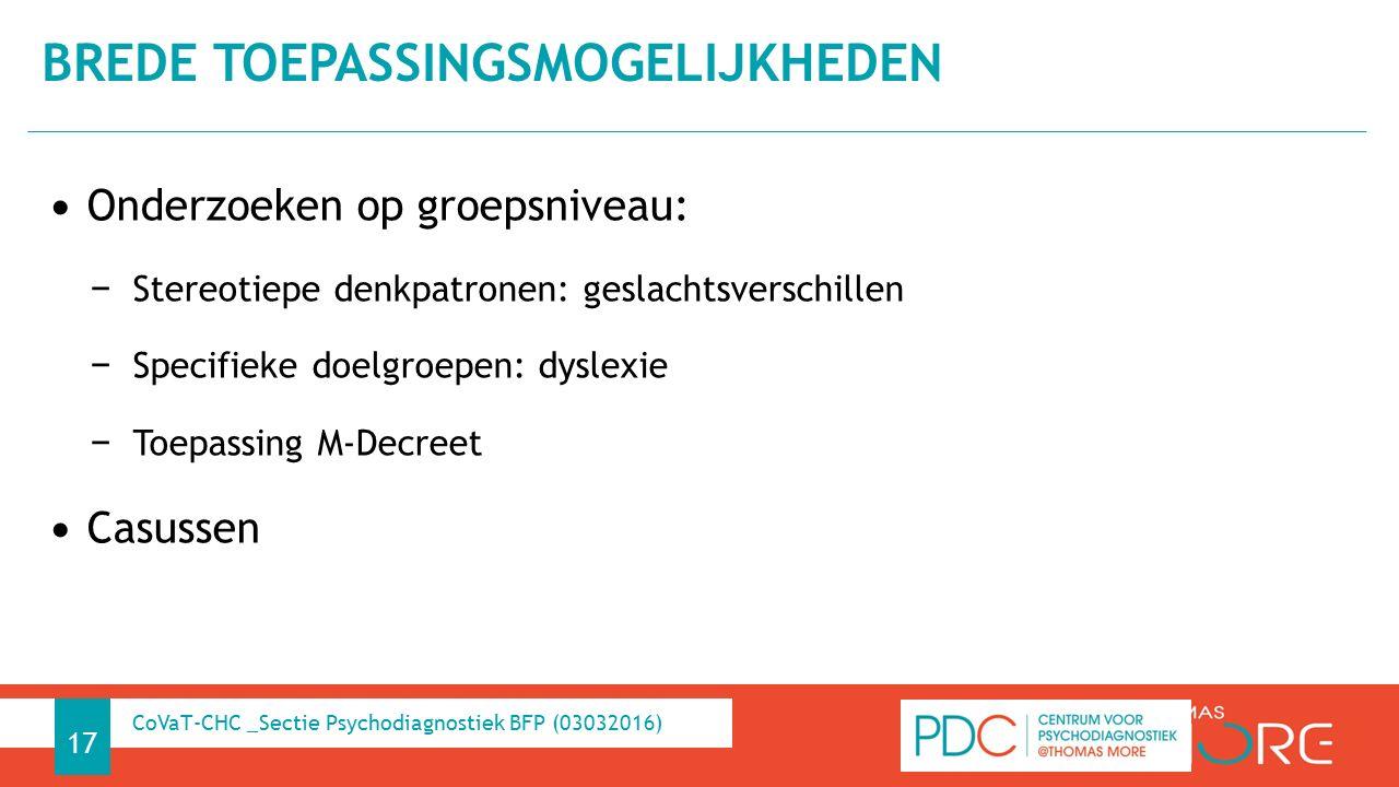 Onderzoeken op groepsniveau: − Stereotiepe denkpatronen: geslachtsverschillen − Specifieke doelgroepen: dyslexie − Toepassing M-Decreet Casussen BREDE TOEPASSINGSMOGELIJKHEDEN 17 CoVaT-CHC _Sectie Psychodiagnostiek BFP (03032016)