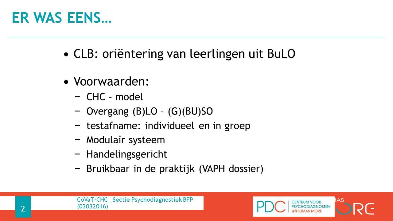 CLB: oriëntering van leerlingen uit BuLO Voorwaarden: − CHC – model − Overgang (B)LO – (G)(BU)SO − testafname: individueel en in groep − Modulair systeem − Handelingsgericht − Bruikbaar in de praktijk (VAPH dossier) ER WAS EENS… CoVaT-CHC _Sectie Psychodiagnostiek BFP (03032016) 2