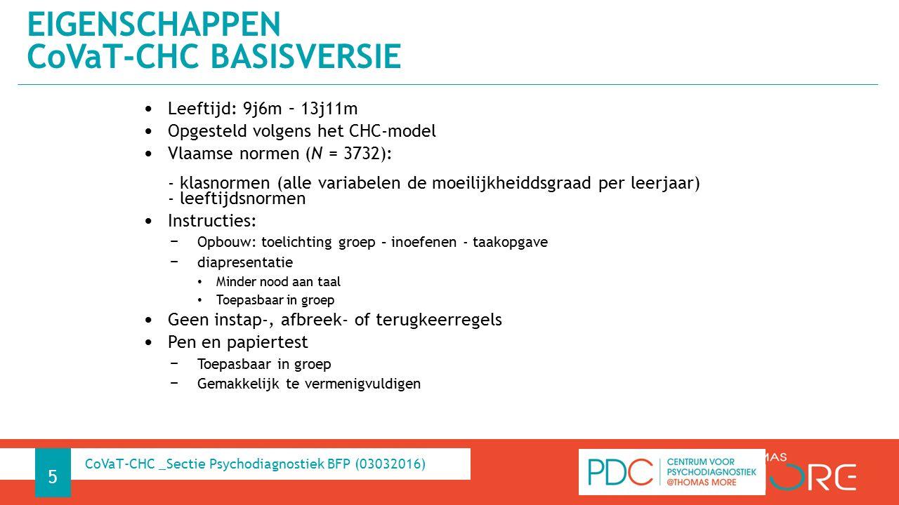 Leeftijd: 9j6m – 13j11m Opgesteld volgens het CHC-model Vlaamse normen (N = 3732): - klasnormen (alle variabelen de moeilijkheiddsgraad per leerjaar) - leeftijdsnormen Instructies: − Opbouw: toelichting groep – inoefenen - taakopgave − diapresentatie Minder nood aan taal Toepasbaar in groep Geen instap-, afbreek- of terugkeerregels Pen en papiertest − Toepasbaar in groep − Gemakkelijk te vermenigvuldigen EIGENSCHAPPEN CoVaT-CHC BASISVERSIE 5 CoVaT-CHC _Sectie Psychodiagnostiek BFP (03032016)
