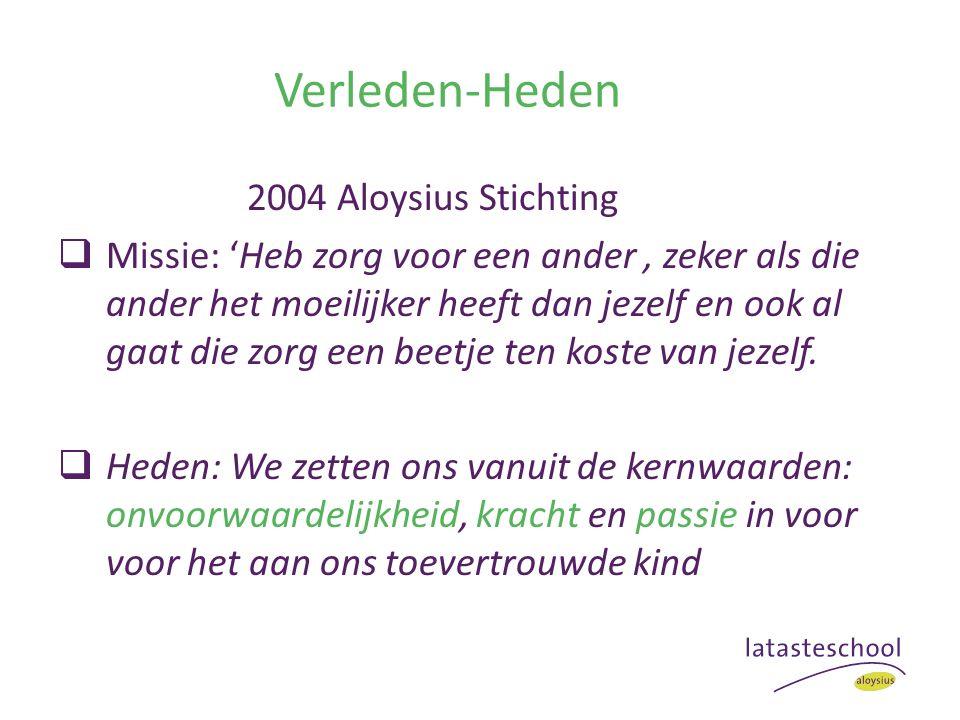 Verleden-Heden 2004 Aloysius Stichting  Missie: 'Heb zorg voor een ander, zeker als die ander het moeilijker heeft dan jezelf en ook al gaat die zorg een beetje ten koste van jezelf.