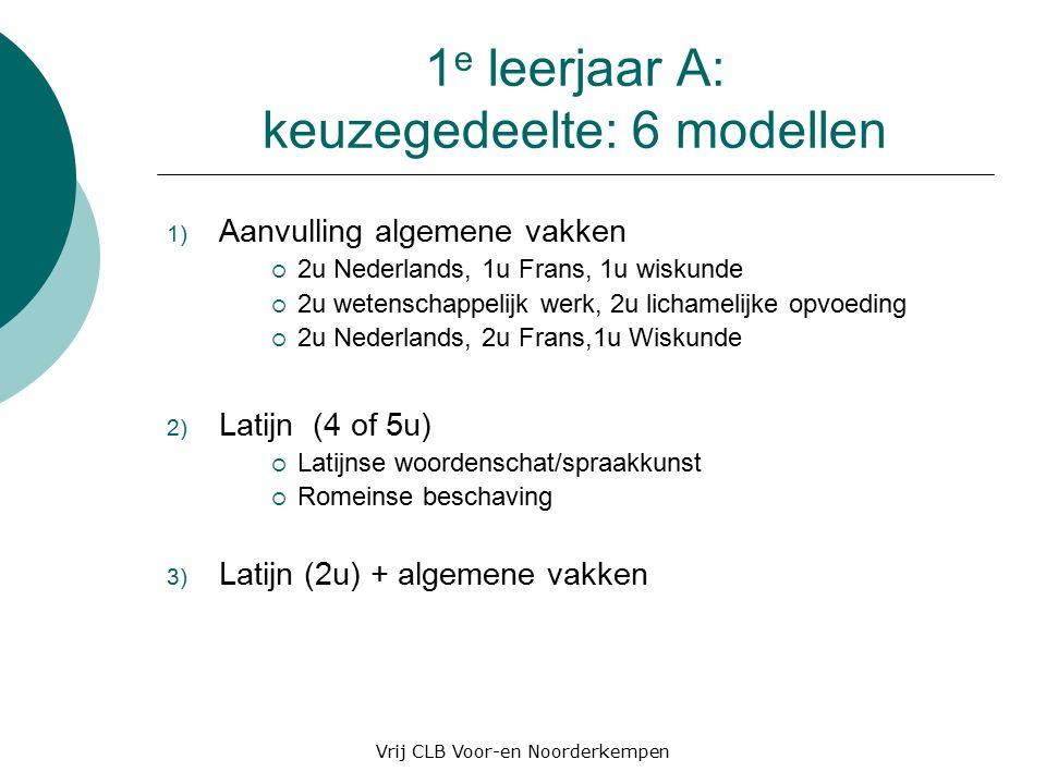 1 e leerjaar A: keuzegedeelte: 6 modellen 1) Aanvulling algemene vakken  2u Nederlands, 1u Frans, 1u wiskunde  2u wetenschappelijk werk, 2u lichamelijke opvoeding  2u Nederlands, 2u Frans,1u Wiskunde 2) Latijn (4 of 5u)  Latijnse woordenschat/spraakkunst  Romeinse beschaving 3) Latijn (2u) + algemene vakken Vrij CLB Voor-en Noorderkempen