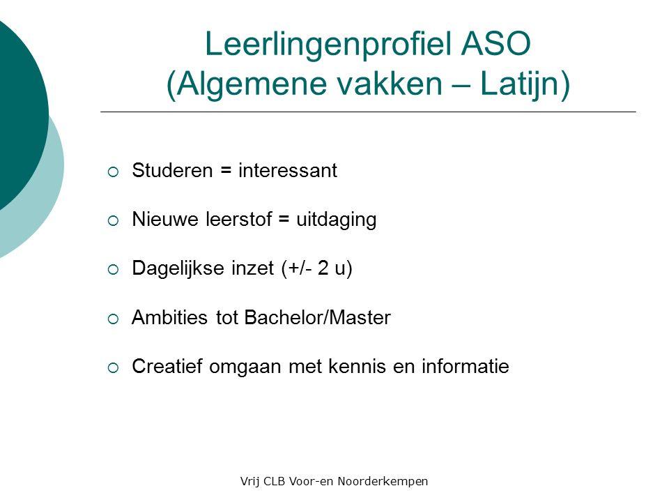 Leerlingenprofiel ASO (Algemene vakken – Latijn)  Studeren = interessant  Nieuwe leerstof = uitdaging  Dagelijkse inzet (+/- 2 u)  Ambities tot Bachelor/Master  Creatief omgaan met kennis en informatie Vrij CLB Voor-en Noorderkempen