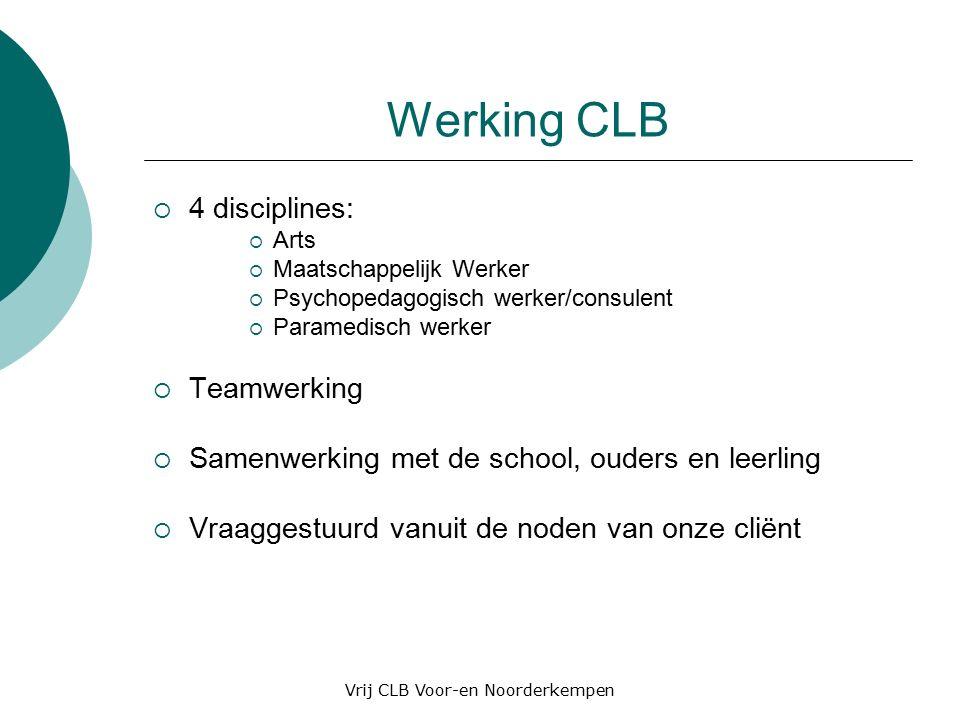 Werking CLB  4 disciplines:  Arts  Maatschappelijk Werker  Psychopedagogisch werker/consulent  Paramedisch werker  Teamwerking  Samenwerking met de school, ouders en leerling  Vraaggestuurd vanuit de noden van onze cliënt Vrij CLB Voor-en Noorderkempen