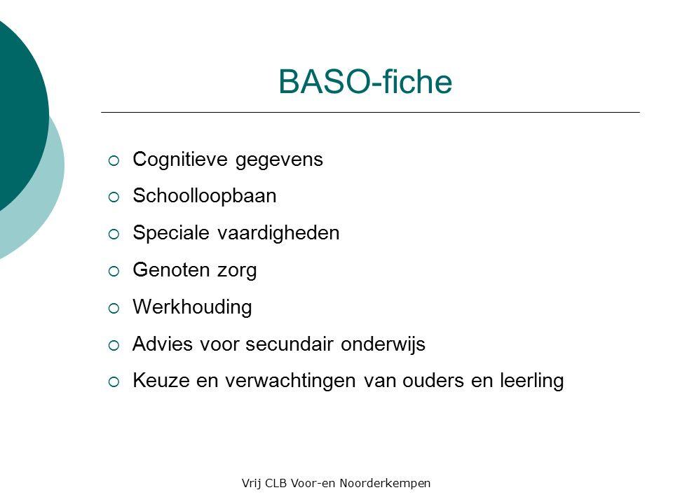 BASO-fiche  Cognitieve gegevens  Schoolloopbaan  Speciale vaardigheden  Genoten zorg  Werkhouding  Advies voor secundair onderwijs  Keuze en verwachtingen van ouders en leerling Vrij CLB Voor-en Noorderkempen