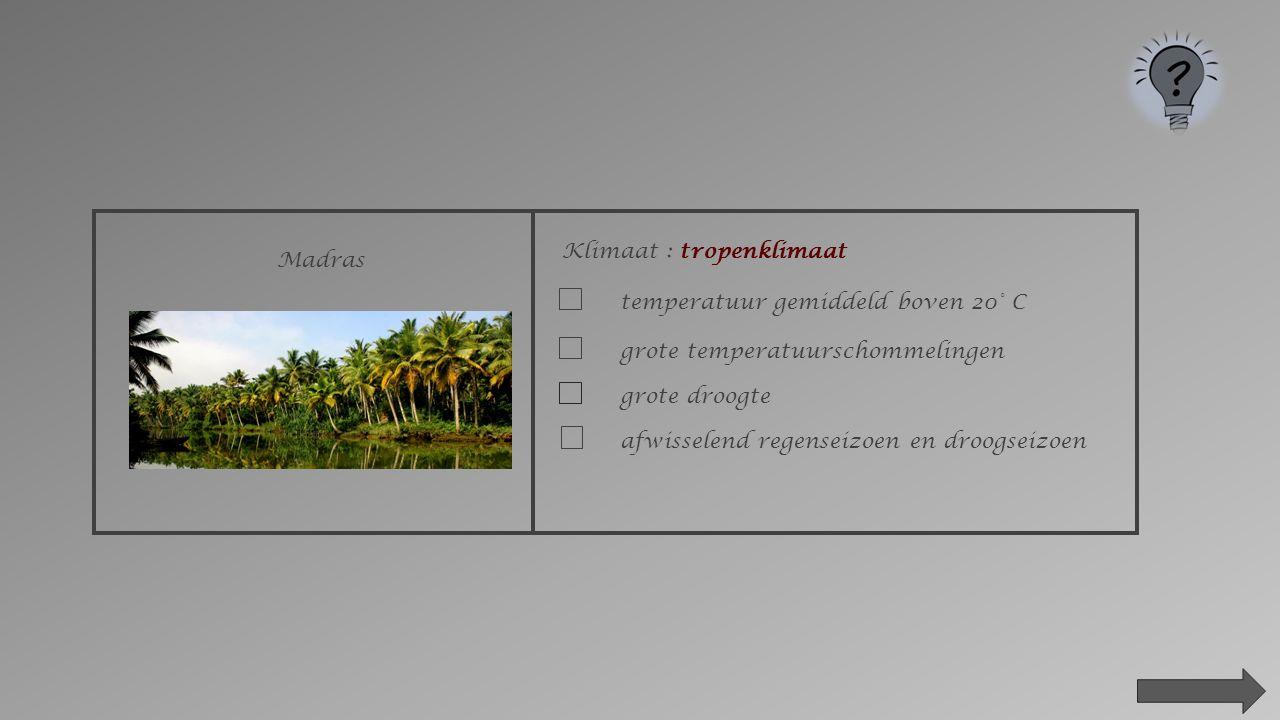 Madras Klimaat : _________________________ poolklimaat evenaarsklimaatwoestijnklimaatMiddellands zeeklimaat gematigd zeeklimaattropenklimaat