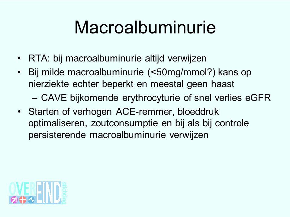 Macroalbuminurie RTA: bij macroalbuminurie altijd verwijzen Bij milde macroalbuminurie (<50mg/mmol?) kans op nierziekte echter beperkt en meestal geen haast –CAVE bijkomende erythrocyturie of snel verlies eGFR Starten of verhogen ACE-remmer, bloeddruk optimaliseren, zoutconsumptie en bij als bij controle persisterende macroalbuminurie verwijzen
