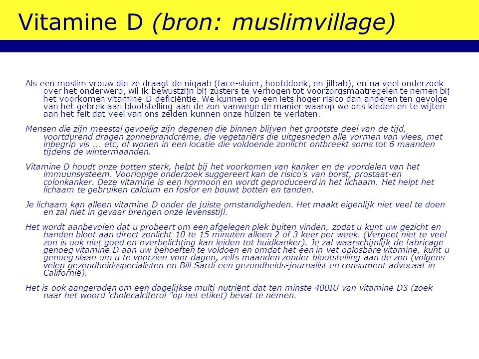 Vitamine D (bron: muslimvillage) Als een moslim vrouw die ze draagt  de niqaab (face-sluier, hoofddoek, en jilbab), en na veel onderzoek over het onderwerp, wil ik bewustzijn bij zusters te verhogen tot voorzorgsmaatregelen te nemen bij het voorkomen vitamine-D-deficiëntie.
