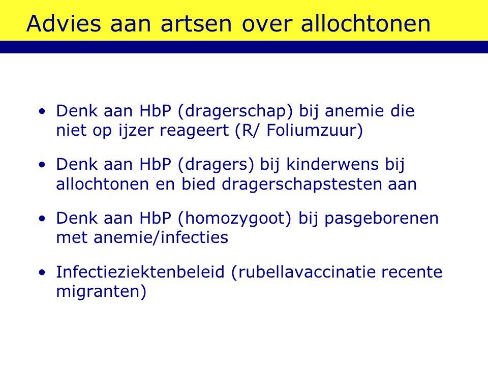 Advies aan artsen over allochtonen Denk aan HbP (dragerschap) bij anemie die niet op ijzer reageert (R/ Foliumzuur) Denk aan HbP (dragers) bij kinderwens bij allochtonen en bied dragerschapstesten aan Denk aan HbP (homozygoot) bij pasgeborenen met anemie/infecties Infectieziektenbeleid (rubellavaccinatie recente migranten)