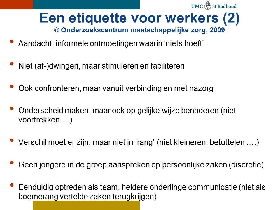 Een etiquette voor werkers (2) © Onderzoekscentrum maatschappelijke zorg, 2009 Aandacht, informele ontmoetingen waarin 'niets hoeft' Niet (af-)dwingen, maar stimuleren en faciliteren Ook confronteren, maar vanuit verbinding en met nazorg Onderscheid maken, maar ook op gelijke wijze benaderen (niet voortrekken….) Verschil moet er zijn, maar niet in 'rang' (niet kleineren, betuttelen ….) Geen jongere in de groep aanspreken op persoonlijke zaken (discretie) Eenduidig optreden als team, heldere onderlinge communicatie (niet als boemerang vertelde zaken terugkrijgen)