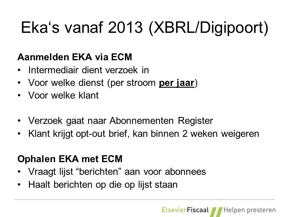 Eka's vanaf 2013 (XBRL/Digipoort) Aanmelden EKA via ECM Intermediair dient verzoek in Voor welke dienst (per stroom per jaar) Voor welke klant Verzoek gaat naar Abonnementen Register Klant krijgt opt-out brief, kan binnen 2 weken weigeren Ophalen EKA met ECM Vraagt lijst berichten aan voor abonnees Haalt berichten op die op lijst staan