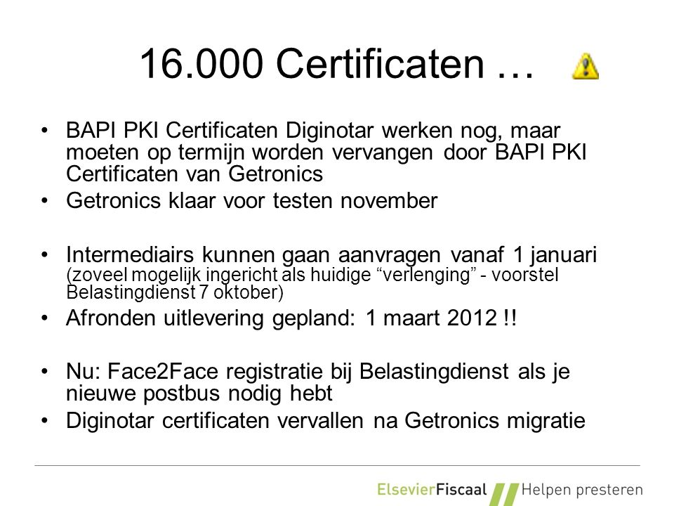 16.000 Certificaten … BAPI PKI Certificaten Diginotar werken nog, maar moeten op termijn worden vervangen door BAPI PKI Certificaten van Getronics Getronics klaar voor testen november Intermediairs kunnen gaan aanvragen vanaf 1 januari (zoveel mogelijk ingericht als huidige verlenging - voorstel Belastingdienst 7 oktober) Afronden uitlevering gepland: 1 maart 2012 !.