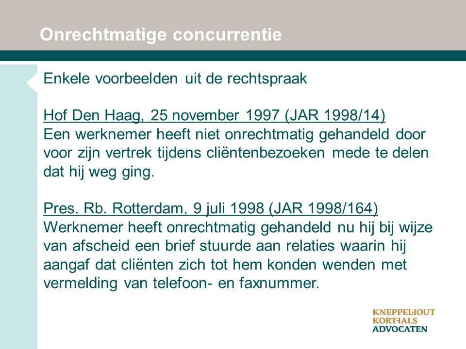 Onrechtmatige concurrentie Enkele voorbeelden uit de rechtspraak Hof Den Haag, 25 november 1997 (JAR 1998/14) Een werknemer heeft niet onrechtmatig gehandeld door voor zijn vertrek tijdens cliëntenbezoeken mede te delen dat hij weg ging.