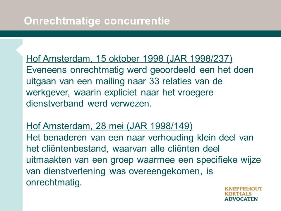 Onrechtmatige concurrentie Hof Amsterdam, 15 oktober 1998 (JAR 1998/237) Eveneens onrechtmatig werd geoordeeld een het doen uitgaan van een mailing naar 33 relaties van de werkgever, waarin expliciet naar het vroegere dienstverband werd verwezen.